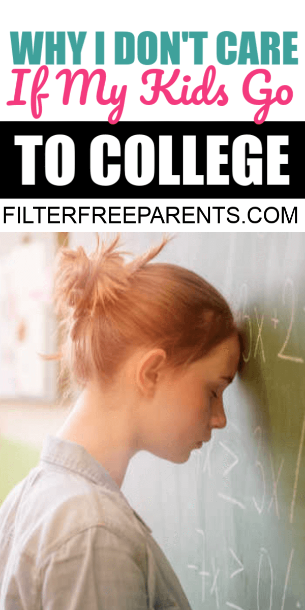 I don't care if my kids go to college. There are lots of things we can encourage our kids to do and college isn't the only thing that can help them succeed.
