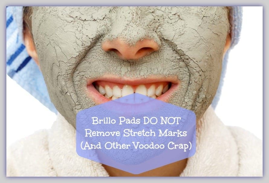 Brillo Pads DO NOT Remove Stretch Marks (And Other Voodoo Crap)
